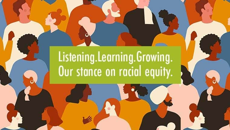 Listening. Learning. Growing. Our stance on racial equity. Black lives matter.
